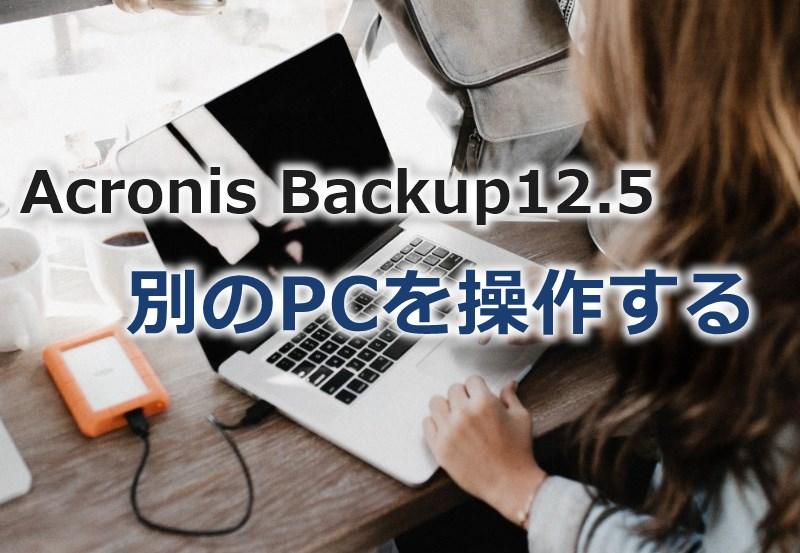 Acronis Backup12.5で別PCのバックアップ設定を操作する方法